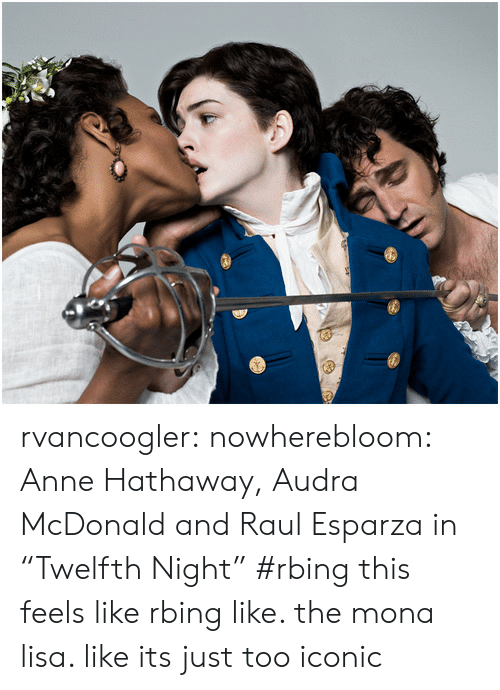 """Anne Hathaway: rvancoogler: nowherebloom: Anne Hathaway, Audra McDonald and Raul Esparza in """"Twelfth Night"""" #rbing this feels like rbing like. the mona lisa. like its just too iconic"""