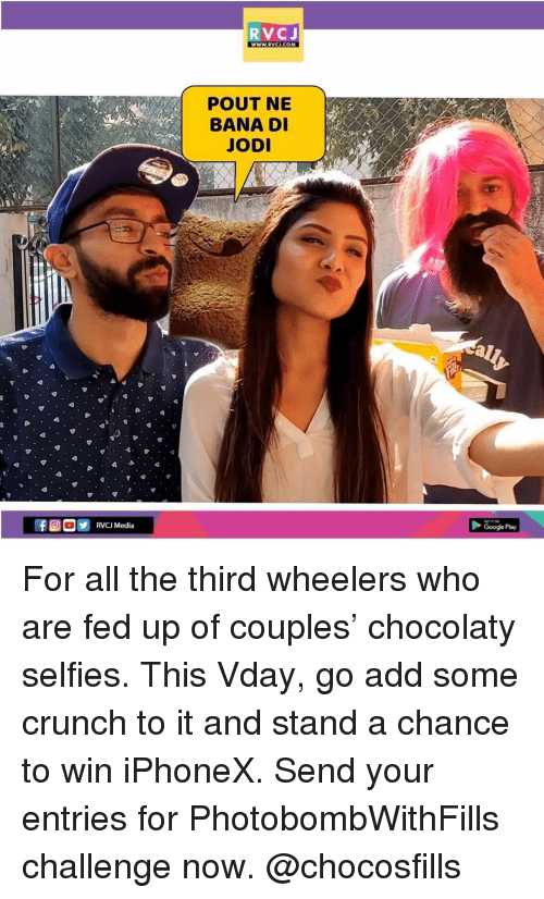 Google, Memes, and Google Play: RVCJ  wWW.RVCI.COM  POUT NE  BANA D  JOD  Google Play For all the third wheelers who are fed up of couples' chocolaty selfies. This Vday, go add some crunch to it and stand a chance to win iPhoneX. Send your entries for PhotobombWithFills challenge now. @chocosfills