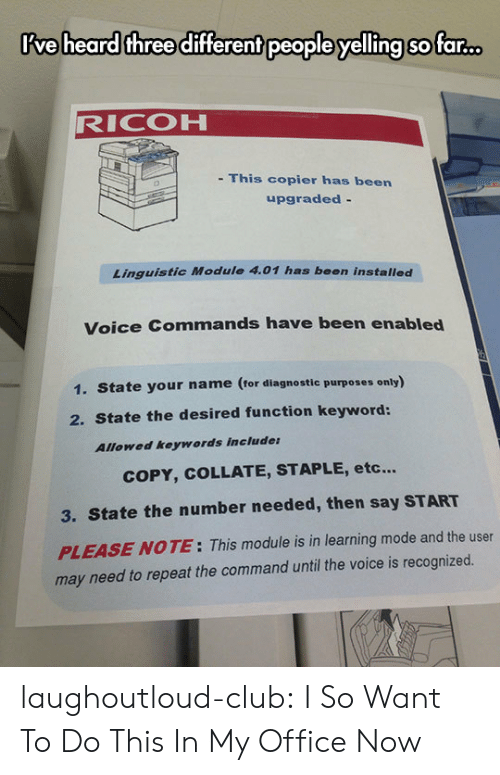 Commandeer: Rve heard three different people yelling so far.  RICOH  This copier has been  upgraded -  Linguistic Module 4.01 has been installed  Voice Commands have been enabled  1. State your name (tor diagnostle purposes only)  2. State the desired function keyword:  Allowed keywords include  COPY, COLLATE, STAPLE, etc...  3. State the number needed, then say START  PLEASE NOTE: This module is in learning mode and the user  may need to repeat the command until the voice is recognized. laughoutloud-club:  I So Want To Do This In My Office Now