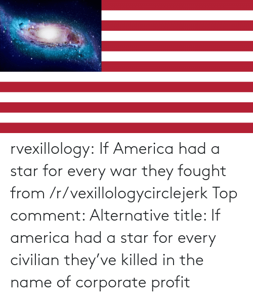 war: rvexillology: If America had a star for every war they fought from /r/vexillologycirclejerk Top comment: Alternative title: If america had a star for every civilian they've killed in the name of corporate profit