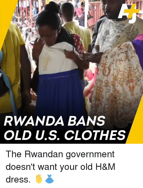 Clothes, Memes, and Dress: RWANDA BANS  OLD U.S. CLOTHES The Rwandan government doesn't want your old H&M dress.  ✋👗