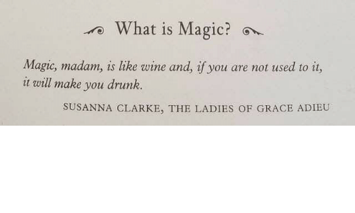 Drunk, Wine, and Magic: rWhat is Magic?  Magic, madam, is like wine and, if you are not used to it,  it will make you drunk.  SUSANNA CLARKE, THE LADIES OF GRACE ADIEU