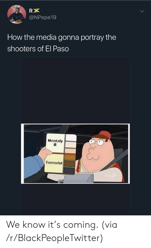 terrorist: RX  @NPepe19  How the media gonna portray the  shooters of El Paso  Mentaly  ill  Terrorist We know it's coming. (via /r/BlackPeopleTwitter)