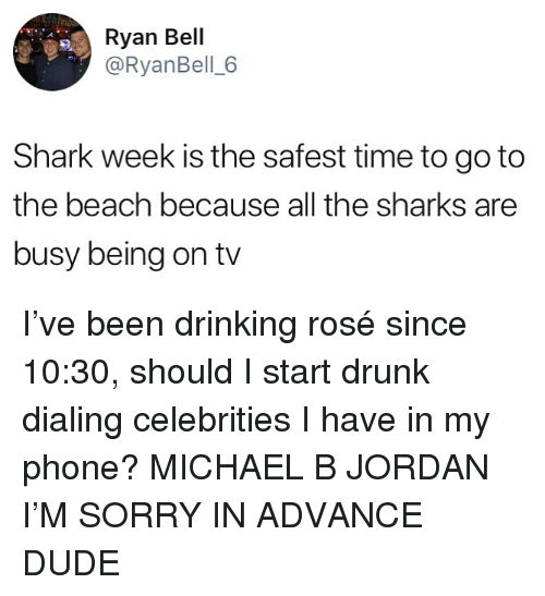 Drinking, Drunk, and Dude: Ryan Bell  @RyanBell 6  Shark week is the safest time to goto  the beach because all the sharks are  busy being on tv I've been drinking rosé since 10:30, should I start drunk dialing celebrities I have in my phone? MICHAEL B JORDAN I'M SORRY IN ADVANCE DUDE