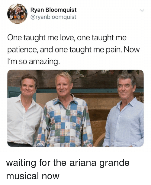 Ariana Grande, Love, and Patience: Ryan Bloomquist  @ryanbloomquist  One taught me love, one taught me  patience, and one taught me pain. Now  I'm so amazing waiting for the ariana grande musical now
