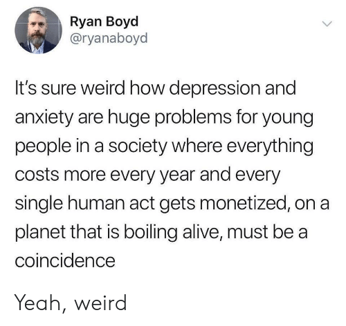 A Coincidence: Ryan Boyd  @ryanaboyd  It's sure weird how depression and  anxiety are huge problems for young  people in a society where everything  costs more every year and every  single human act gets monetized, on a  planet that is boiling alive, must be a  coincidence Yeah, weird