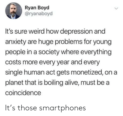 Alive, Weird, and Anxiety: Ryan Boyd  @ryanaboyd  It's sure weird how depression and  anxiety are huge problems for young  people in a society where everything  costs more every year and every  single human act gets monetized, on a  planet that is boiling alive, must be a  coincidence It's those smartphones