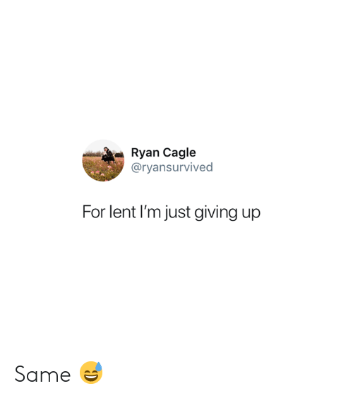 Lent, For, and Just Giving: Ryan Cagle  @ryansurvived  For lent I'm just giving up Same 😅