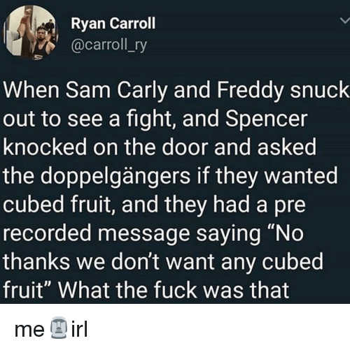 """Fuck, Fight, and Freddy: Ryan Carroll  @carroll_ry  When Sam Carly and Freddy snuck  out to see a fight, and Spencer  knocked on the door and asked  the doppelgängers if they wanted  cubed fruit, and they had a pre  recorded message saying """"No  thanks we don't want any cubed  fruit"""" What the fuck was that me🗿irl"""