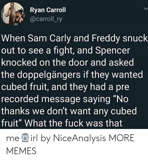 """Dank, Memes, and Target: Ryan Carroll  @carroll_ry  When Sam Carly and Freddy snuck  out to see a fight, and Spencer  knocked on the door and asked  the doppelgängers if they wanted  cubed fruit, and they had a pre  recorded message saying """"No  thanks we don't want any cubed  fruit"""" What the fuck was that me🗿irl by NiceAnalysis MORE MEMES"""