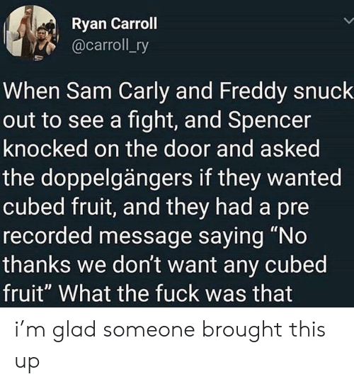 "Knocked: Ryan Carroll  @carroll_ry  When Sam Carly and Freddy snuck  out to see a fight, and Spencer  knocked on the door and asked  the doppelgängers if they wanted  cubed fruit, and they had a pre  recorded message saying ""No  thanks we don't want any cubed  fruit"" What the fuck was that i'm glad someone brought this up"