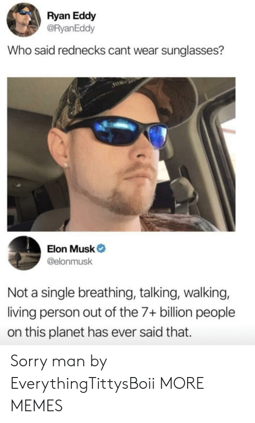 Eddy: Ryan Eddy  @RyanEddy  Who said rednecks cant wear sunglasses?  Elon Musk  @elonmusk  Not a single breathing, talking, walking,  living person out of the 7+ billion people  on this planet has ever said that. Sorry man by EverythingTittysBoii MORE MEMES