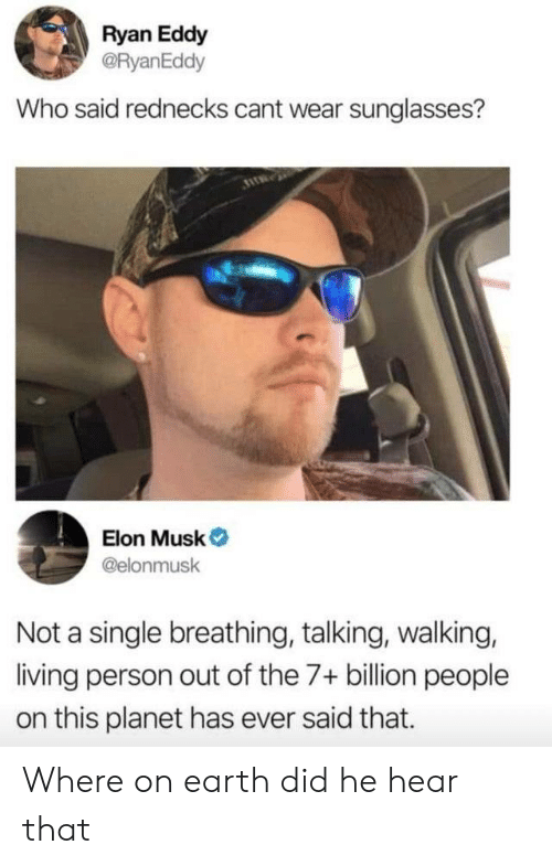 Eddy: Ryan Eddy  @RyanEddy  Who said rednecks cant wear sunglasses?  Elon Musk  @elonmusk  Not a single breathing, talking, walking,  living person out of the 7+ billion people  on this planet has ever said that. Where on earth did he hear that