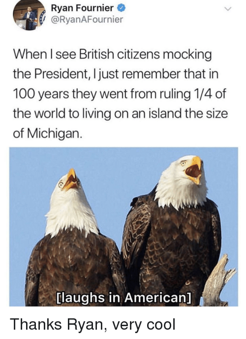 Anaconda, American, and Cool: Ryan Fournier  I @RyanAFournier  When l see British citizens mocking  the President, I just remember that in  100 years they went from ruling 1/4 of  the world to living on an island the size  of Michigan.  [laughs in American] Thanks Ryan, very cool