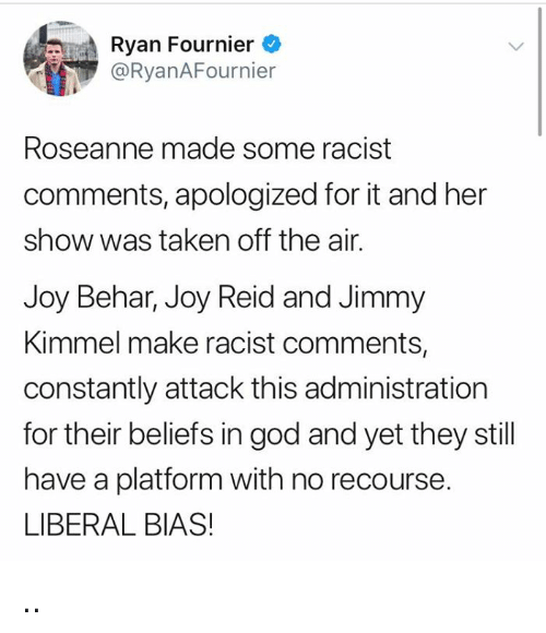 God, Taken, and Jimmy Kimmel: Ryan Fournier  @RyanAFournier  Roseanne made some racist  comments, apologized for it and her  show was taken off the air.  Joy Behar, Joy Reid and Jimmy  Kimmel make racist comments,  constantly attack this administration  for their beliefs in god and yet they still  have a platform with no recourse.  LIBERAL BIAS! ..