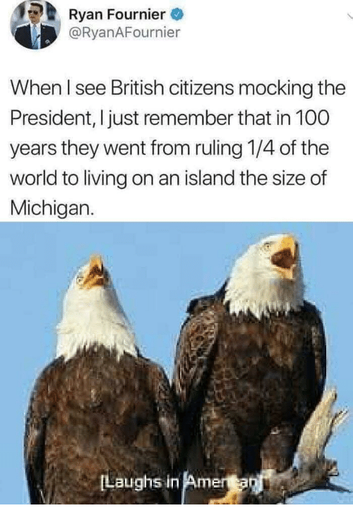 Anaconda, Michigan, and World: Ryan Fournier  @RyanAFournier  When I see British citizens mocking the  President, I just remember that in 100  years they went from ruling 1/4 of the  world to living on an island the size of  Michigan.  Laughs in Amera