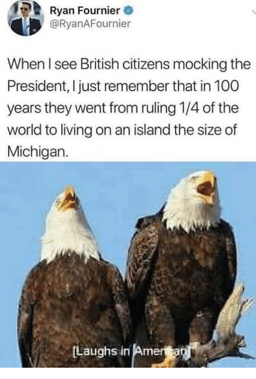 Anaconda, Memes, and Michigan: Ryan Fournier  @RyanAFournier  When l see British citizens mocking the  President, I just remember that in 100  years they went from ruling 1/4 of the  world to living on an island the size of  Michigan.  Laughs in Am
