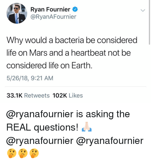 Life, Memes, and Earth: Ryan Fournier  @RyanAFournier  Why would a bacteria be considered  life on Mars and a heartbeat not be  considered life on Earth.  5/26/18, 9:21 AM  33.1K Retweets 102K Likes @ryanafournier is asking the REAL questions! 🙏🏻 @ryanafournier @ryanafournier 🤔🤔🤔