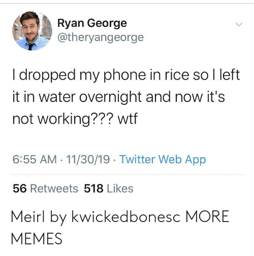 not working: Ryan George  @theryangeorge  I dropped my phone in rice so I left  it in water overnight and now it's  not working??? wtf  6:55 AM 11/30/19 Twitter Web App  56 Retweets 518 Likes Meirl by kwickedbonesc MORE MEMES