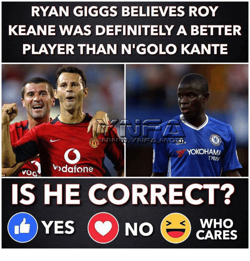 Definitely, Memes, and Giggs: RYAN GIGGS BELIEVES ROY  KEANE WAS DEFINITELY A BETTER  PLAYER THAN N'GOLO KANTE  YOKOHAM  odafone  IS HE CORRECT?  WHO  YES NO CARES