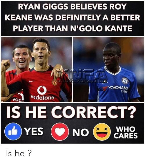 Definitely, Memes, and Giggs: RYAN GIGGS BELIEVES ROY  KEANE WAS DEFINITELY A BETTER  PLAYER THAN N'GOLO KANTE  INFA  NFAPRGE,  YOKOHAMA  TYRES  vodafone  VoO  ers  IS HE CORRECT?  WHO  CARES  YES  NO  CD Is he ?