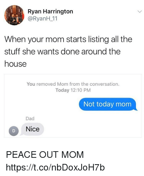 Dad, Funny, and House: Ryan Harrington  @RyanH 11  When your mom starts listing all the  stuff she wants done around the  house  You removed Mom from the conversation.  Today 12:10 PM  Not today mom  Dad  Nice PEACE OUT MOM https://t.co/nbDoxJoH7b