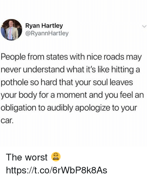 The Worst, Never, and Nice: Ryan Hartley  @RyannHartley  People from states with nice roads may  never understand what it's like hitting a  pothole so hard that your soul leaves  your body for a moment and you feel an  obligation to audibly apologize to your  car. The worst 😩 https://t.co/6rWbP8k8As