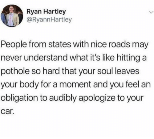 Dank, Never, and Nice: Ryan Hartley  @RyannHartley  People from states with nice roads may  never understand what it's like hitting a  pothole so hard that your soul leaves  your body for a moment and you feel an  obligation to audibly apologize to your  car.