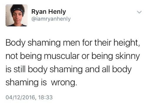 Skinny, All, and Still: Ryan Henly  @iamryanhenly  Body shaming men for their height,  not being muscular or being skinny  is still body shaming and all body  shaming is wrong  04/12/2016, 18:33