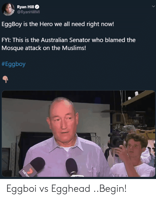 fyi: Ryan Hill  @RyanHillMI  EggBoy is the Hero we all need right now!  FYI: This is the Australian Senator who blamed the  Mosque attack on the Muslims!  #Eggboy  NEW Eggboi vs Egghead ..Begin!