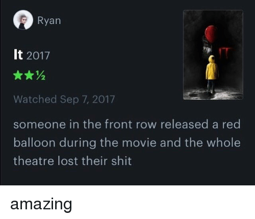 Shit, Lost, and Front Row: Ryan  It 2017  Watched Sep 7, 2017  someone in the front row released a red  balloon during the movie and the whole  theatre lost their shit amazing
