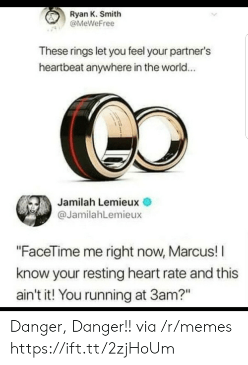 """Facetime, Memes, and Heart: Ryan K. Smith  @MeWeFree  These rings let you feel your partner's  heartbeat anywhere in the world...  Jamilah Lemieux  @JamilahLemieux  """"FaceTime me right now, Marcus! I  know your resting heart rate and this  ain't it! You running at 3am?"""" Danger, Danger!! via /r/memes https://ift.tt/2zjHoUm"""
