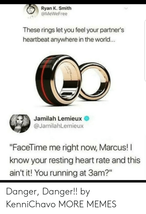 """Dank, Facetime, and Memes: Ryan K. Smith  @MeWeFree  These rings let you feel your partner's  heartbeat anywhere in the world...  Jamilah Lemieux  @JamilahLemieux  """"FaceTime me right now, Marcus! I  know your resting heart rate and this  ain't it! You running at 3am?"""" Danger, Danger!! by KenniChavo MORE MEMES"""