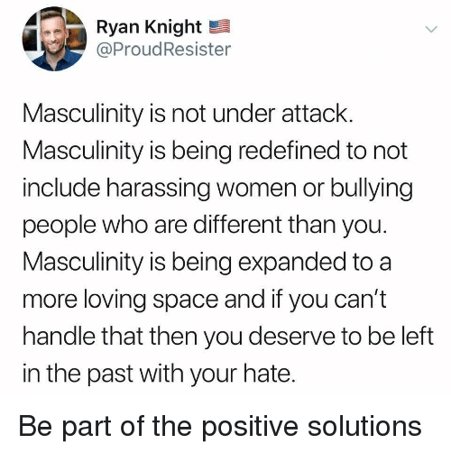 Space, Women, and Who: Ryan Knight  @ProudResister  Masculinity is not under attack  Masculinity is being redefined to not  include harassing women or bullying  people who are different than you  Masculinity is being expanded to a  more loving space and if you can't  handle that then you deserve to be left  in the past with your hate Be part of the positive solutions