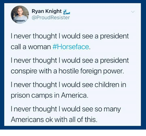 America, Children, and Prison: Ryan Knight  @ProudResister  RESIST!  I never thought I would see a president  call a woman #Horseface  l never thought I would see a president  conspire with a hostile foreign power.  I never thought I would see children in  prison camps in America  l never thought I would see so many  Americans ok with all of this.