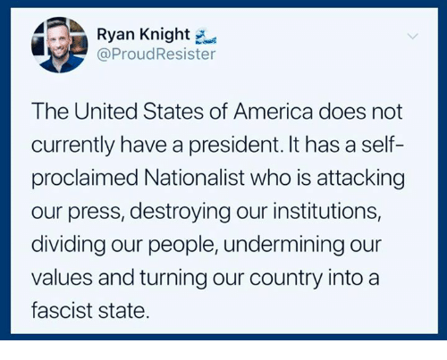 America, United, and United States: Ryan Knight  @ProudResister  The United States of America does not  currently have a president. It has a self-  proclaimed Nationalist who is attacking  our press, destroying our institutions,  dividing our people, undermining our  values and turning our country into a  fascist state.
