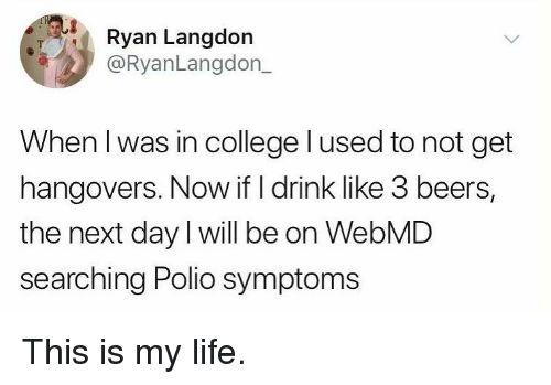 College, Life, and Memes: Ryan Langdon  @RyanLangdon_  When l was in college lused to not get  hangovers. Now if I drink like 3 beers,  the next day I will be on WebMD  searching Polio symptoms This is my life.