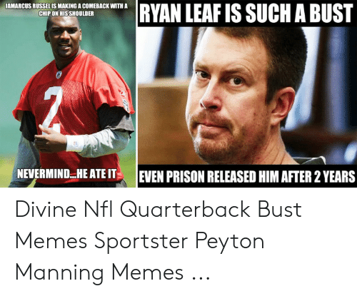 Peyton Manning Memes: RYAN LEAF IS SUCH A BUST  JAMARCUS RUSSEL IS MAKING A COMEBACK WITH A  CHIP ON HISSHOULDER  NEVERMINDHE ATE IT  EVEN PRISON RELEASED HIM AFTER 2 YEARS Divine Nfl Quarterback Bust Memes Sportster Peyton Manning Memes ...