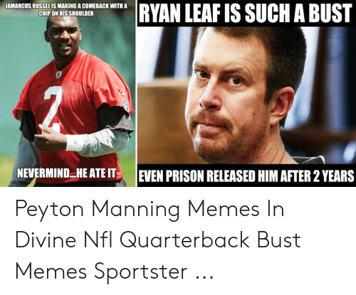 Peyton Manning Memes: RYAN LEAF IS SUCH A BUST  JAMARCUS RUSSEL IS MAKING A COMEBACK WITH A  CHIP ON HIS SHOULDER  NEVERMIND.HE ATE IT  EVEN PRISON RELEASED HIM AFTER 2 YEARS Peyton Manning Memes In Divine Nfl Quarterback Bust Memes Sportster ...