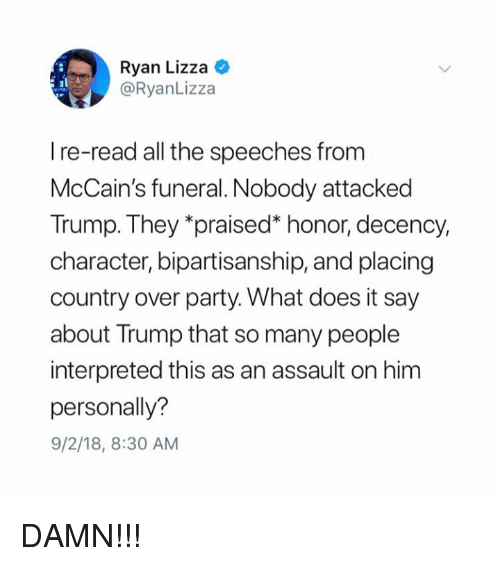 "Party, Trump, and What Does: Ryan Lizza C  @RyanLizza  I re-read all the speeches from  McCain's funeral. Nobody attacked  Trump. They ""praised"" honor, decency,  character, bipartisanship, and placing  country over party. What does it say  about Trump that so many people  interpreted this as an assault on him  personally?  9/2/18, 8:30 AM DAMN!!!"