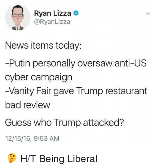 Memes, Guess Who, and Vanity: Ryan Lizza  Ryan Lizza  News items today:  -Putin personally oversaw anti-US  cyber campaign  -Vanity Fair gave Trump restaurant  bad review  Guess who Trump attacked?  12/15/16, 9:53 AM 🤔    H/T Being Liberal