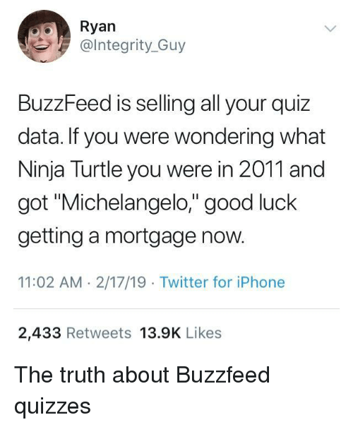 "mortgage: Ryan  @lntegrity_Guy  BuzzFeed is selling all your quiz  data. If you were wondering what  Ninja Turtle you were in 2011 and  got ""Michelangelo,"" good luck  getting a mortgage now.  11:02 AM 2/17/19 Twitter for iPhone  2,433 Retweets 13.9K Likes The truth about Buzzfeed quizzes"