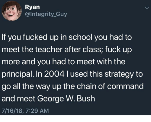 George W. Bush, School, and Teacher: Ryan  @lntegrity_Guy  If you fucked up in school you had to  meet the teacher after class; fuck up  more and you had to meet with the  principal. In 2004 l used this strategy to  go all the way up the chain of command  and meet George W. Bush  7/16/18, 7:29 AM