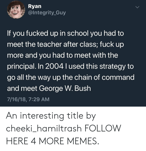 Commandeer: Ryan  @lntegrity_Guy  If you fucked up in school you had to  meet the teacher after class; fuck up  more and you had to meet with the  principal. In 2004 lused this strategy to  go all the way up the chain of command  and meet George W. Bush  7/16/18, 7:29 AM An interesting title by cheeki_hamiltrash FOLLOW HERE 4 MORE MEMES.