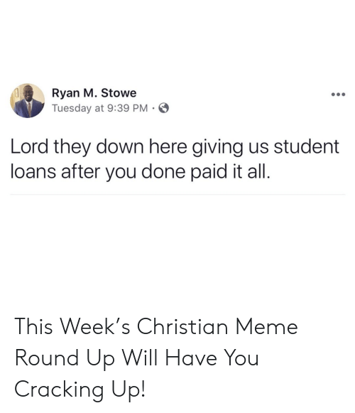 Student Loans: Ryan M. Stowe  Tuesday at 9:39 PM  Lord they down here giving us student  loans after you done paid it all. This Week's Christian Meme Round Up Will Have You Cracking Up!