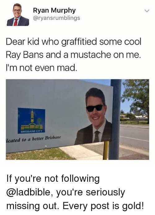 Funny, Meme, and Cool: Ryan Murphy  @ryansrumblings  Dear kid who graffitied some cool  Ray Bans and a mustache on me  I'm not even mad  cated to a better Brisbane If you're not following @ladbible, you're seriously missing out. Every post is gold!