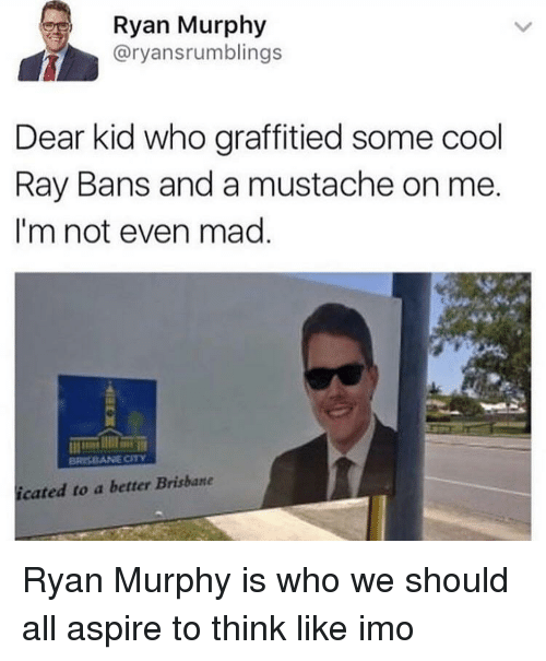 Cool, Mad, and Imo: Ryan Murphy  @ryansrumblings  Dear kid who graffitied some cool  Ray Bans and a mustache on me  I'm not even mad  icated to a better Brisbane Ryan Murphy is who we should all aspire to think like imo