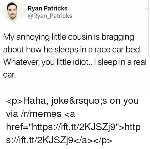 """Memes, Idiot, and Race: Ryan Patricks  @Ryan.Patricks  My annoying little cousin is bragging  about how he sleeps in a race car bed.  Whatever, you little idiot..l sleep in a real  car. <p>Haha, joke's on you via /r/memes <a href=""""https://ift.tt/2KJSZj9"""">https://ift.tt/2KJSZj9</a></p>"""