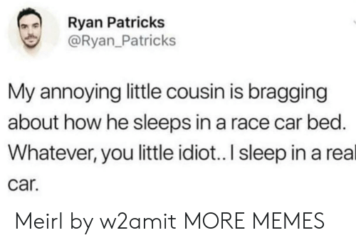 Dank, Memes, and Target: Ryan Patricks  @Ryan_Patricks  My annoying little cousin is bragging  about how he sleeps in a race car bed.  Whatever, you little idiot.. I sleep in a real  car. Meirl by w2amit MORE MEMES