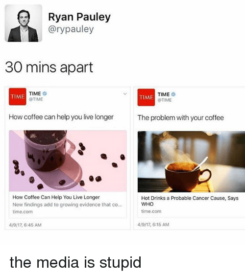 Cancer, Coffee, and Help: Ryan Pauley  Gary pauley  30 mins apart  TIME  TIME  TIME  TIME  @TIME  @TIME  How coffee can help you live longer  The problem with your coffee  How Coffee Can Help You Live Longer  Hot Drinks a Probable Cancer Cause, Says  WHO  New findings add to growing evidence that co...  time.com  time.com  4191, 6:15 AM  4/9/17, 6:45 AM the media is stupid